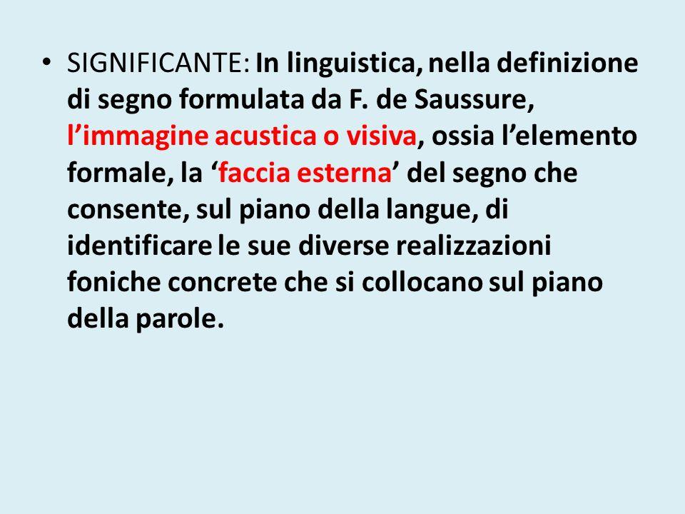 SIGNIFICANTE: In linguistica, nella definizione di segno formulata da F. de Saussure, limmagine acustica o visiva, ossia lelemento formale, la faccia