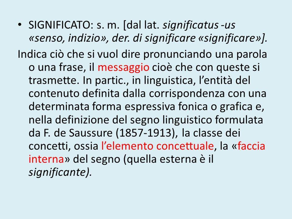 SIGNIFICATO: s. m. [dal lat. significatus -us «senso, indizio», der. di significare «significare»]. Indica ciò che si vuol dire pronunciando una parol