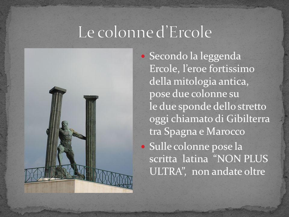 Secondo la leggenda Ercole, leroe fortissimo della mitologia antica, pose due colonne su le due sponde dello stretto oggi chiamato di Gibilterra tra S