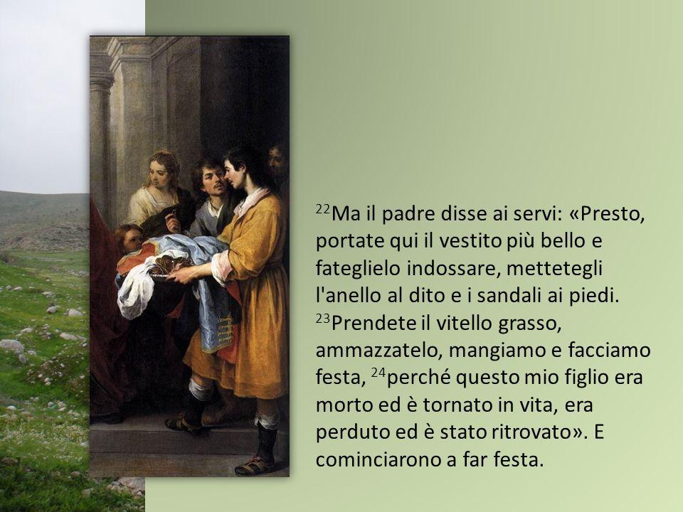 22 Ma il padre disse ai servi: «Presto, portate qui il vestito più bello e fateglielo indossare, mettetegli l'anello al dito e i sandali ai piedi. 23