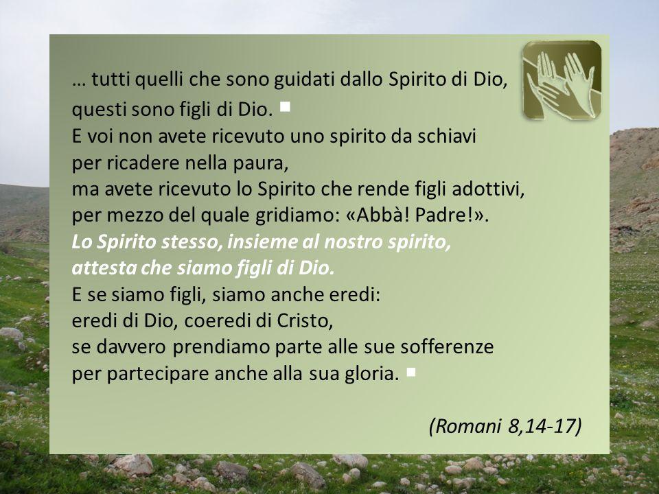 … tutti quelli che sono guidati dallo Spirito di Dio, questi sono figli di Dio. E voi non avete ricevuto uno spirito da schiavi per ricadere nella pau