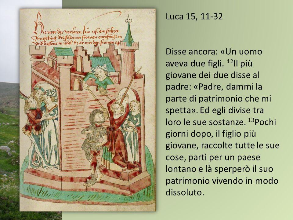 Luca 15, 11-32 Disse ancora: «Un uomo aveva due figli. 12 Il più giovane dei due disse al padre: «Padre, dammi la parte di patrimonio che mi spetta».