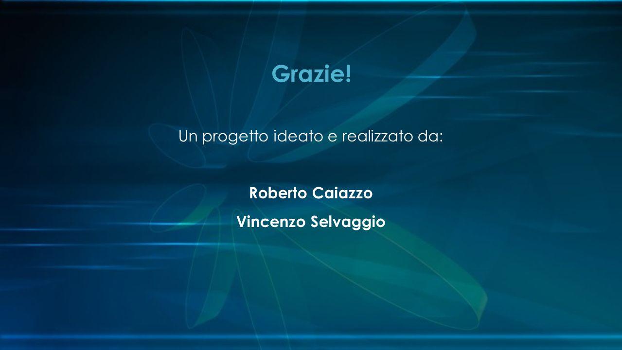 Un progetto ideato e realizzato da: Roberto Caiazzo Vincenzo Selvaggio Grazie!