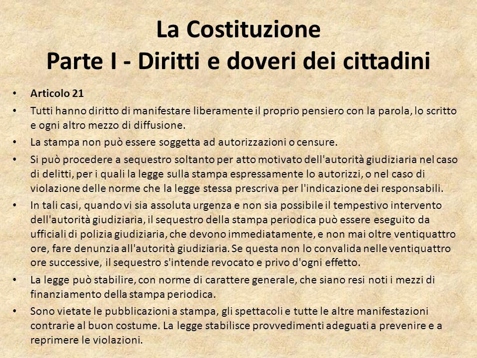 La Costituzione Parte I - Diritti e doveri dei cittadini Articolo 21 Tutti hanno diritto di manifestare liberamente il proprio pensiero con la parola,