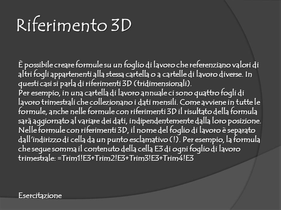 Riferimento 3D È possibile creare formule su un foglio di lavoro che referenziano valori di altri fogli appartenenti alla stessa cartella o a cartelle di lavoro diverse.