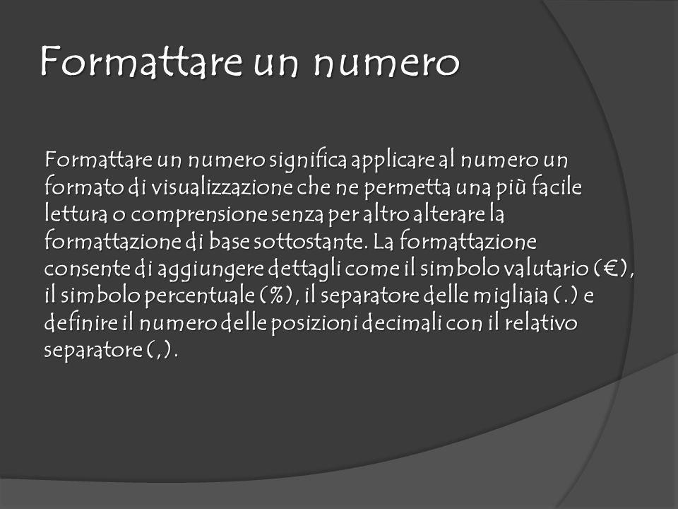 Formattare un numero Formattare un numero significa applicare al numero un formato di visualizzazione che ne permetta una più facile lettura o comprensione senza per altro alterare la formattazione di base sottostante.