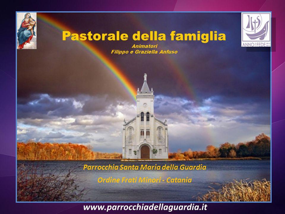 Pastorale della famiglia Animatori Filippo e Graziella Anfuso Parrocchia Santa Maria della Guardia Ordine Frati Minori - Catania www.parrocchiadellaguardia.it