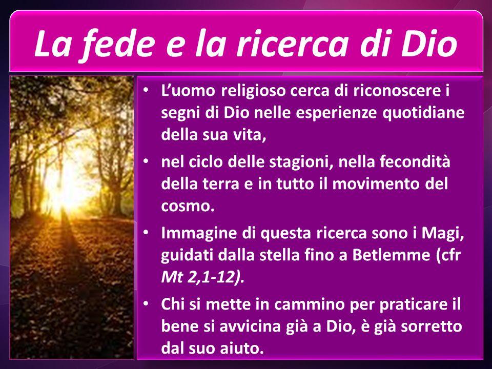 La fede e la ricerca di Dio Luomo religioso cerca di riconoscere i segni di Dio nelle esperienze quotidiane della sua vita, nel ciclo delle stagioni, nella fecondità della terra e in tutto il movimento del cosmo.