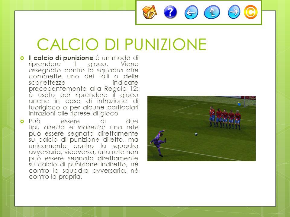 CALCIO DI PUNIZIONE Il calcio di punizione è un modo di riprendere il gioco. Viene assegnato contro la squadra che commette uno dei falli o delle scor