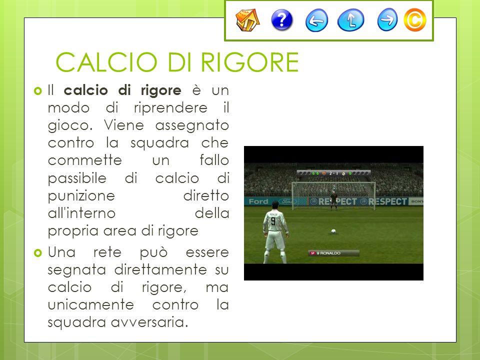 CALCIO DI RIGORE Il calcio di rigore è un modo di riprendere il gioco. Viene assegnato contro la squadra che commette un fallo passibile di calcio di