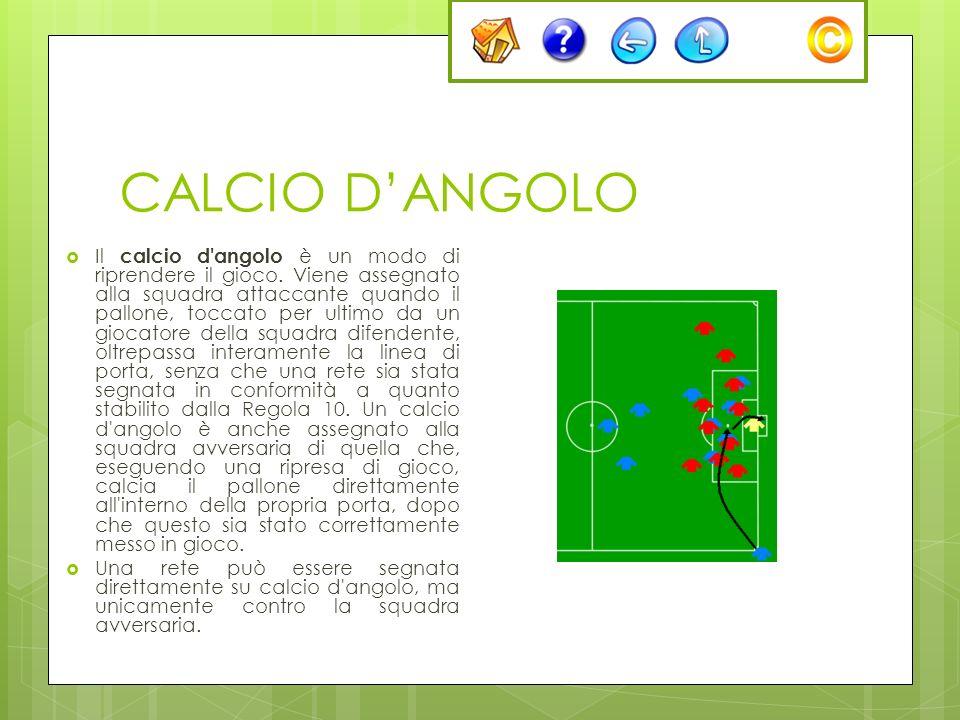 CALCIO DANGOLO Il calcio d'angolo è un modo di riprendere il gioco. Viene assegnato alla squadra attaccante quando il pallone, toccato per ultimo da u