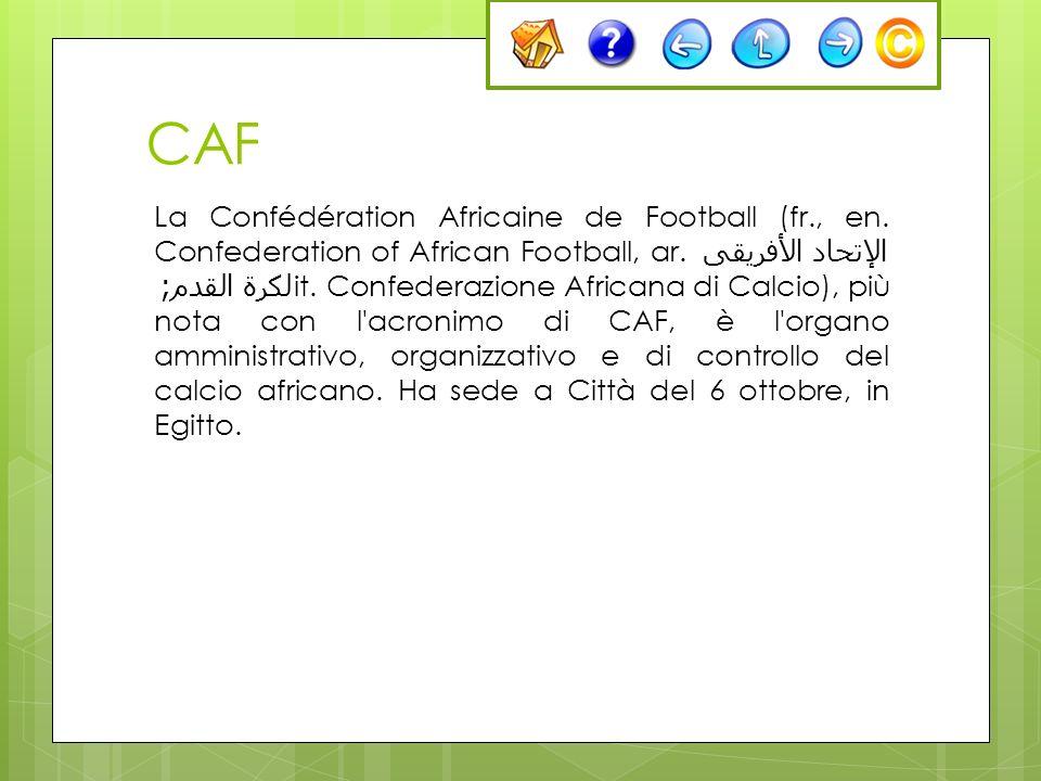 CAF La Confédération Africaine de Football (fr., en. Confederation of African Football, ar. الإتحاد الأفريقى لكرة القدم ; it. Confederazione Africana