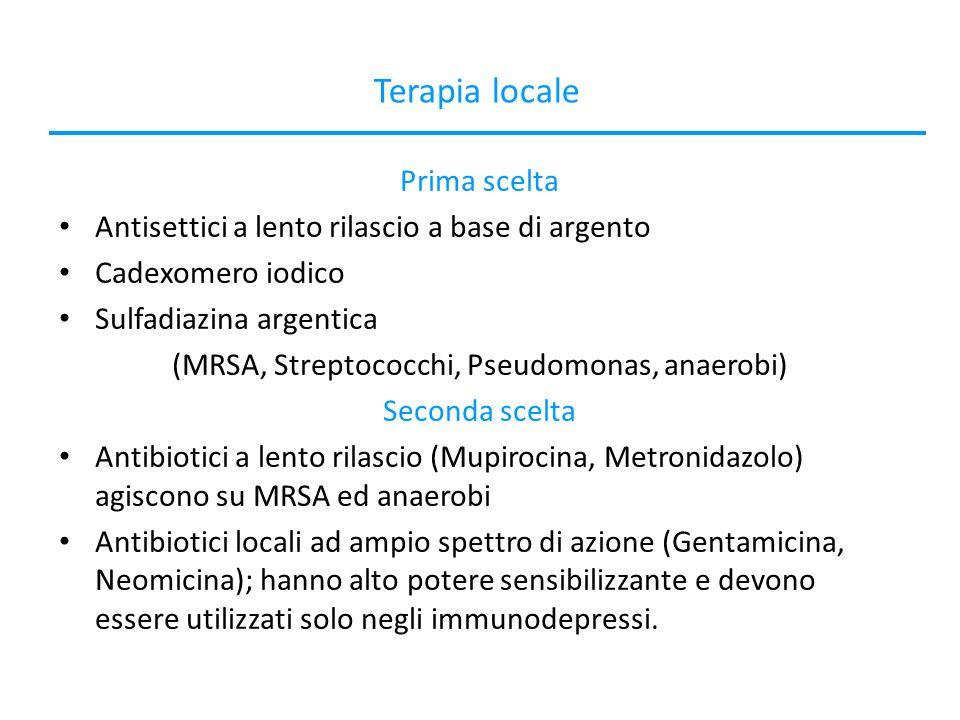 Terapia locale Prima scelta Antisettici a lento rilascio a base di argento Cadexomero iodico Sulfadiazina argentica (MRSA, Streptococchi, Pseudomonas, anaerobi) Seconda scelta Antibiotici a lento rilascio (Mupirocina, Metronidazolo) agiscono su MRSA ed anaerobi Antibiotici locali ad ampio spettro di azione (Gentamicina, Neomicina); hanno alto potere sensibilizzante e devono essere utilizzati solo negli immunodepressi.