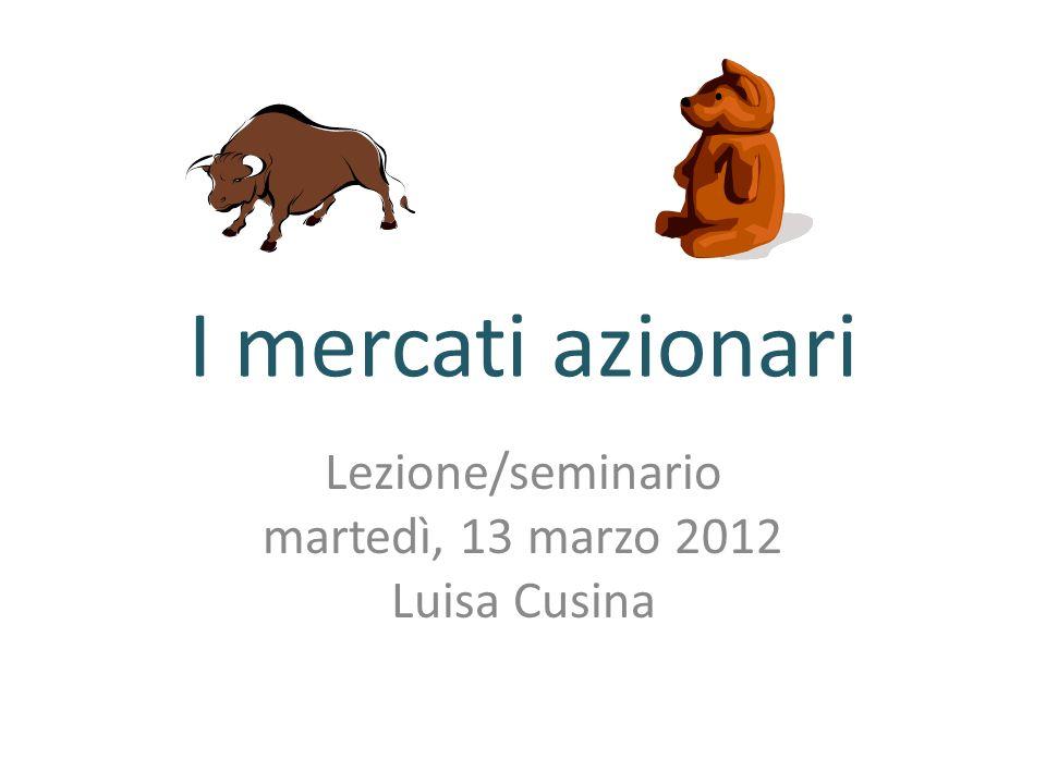 I mercati azionari Lezione/seminario martedì, 13 marzo 2012 Luisa Cusina