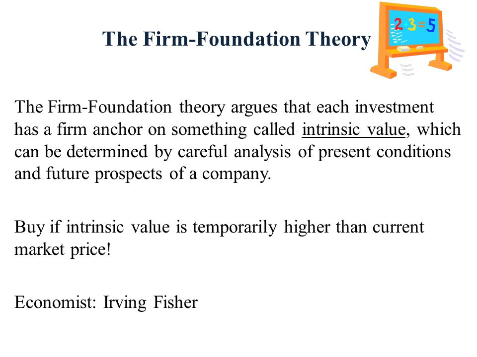 The Firm-Foundation Theory The Firm-Foundation theory argues that each investment has a firm anchor on something called intrinsic value, which can be