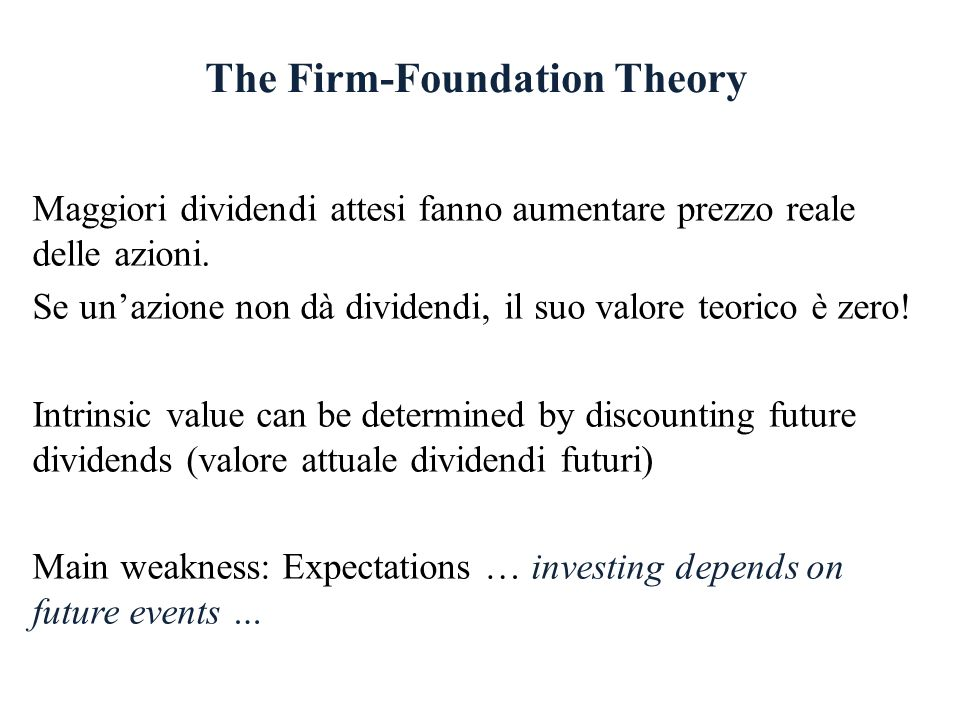 The Firm-Foundation Theory Maggiori dividendi attesi fanno aumentare prezzo reale delle azioni. Se unazione non dà dividendi, il suo valore teorico è
