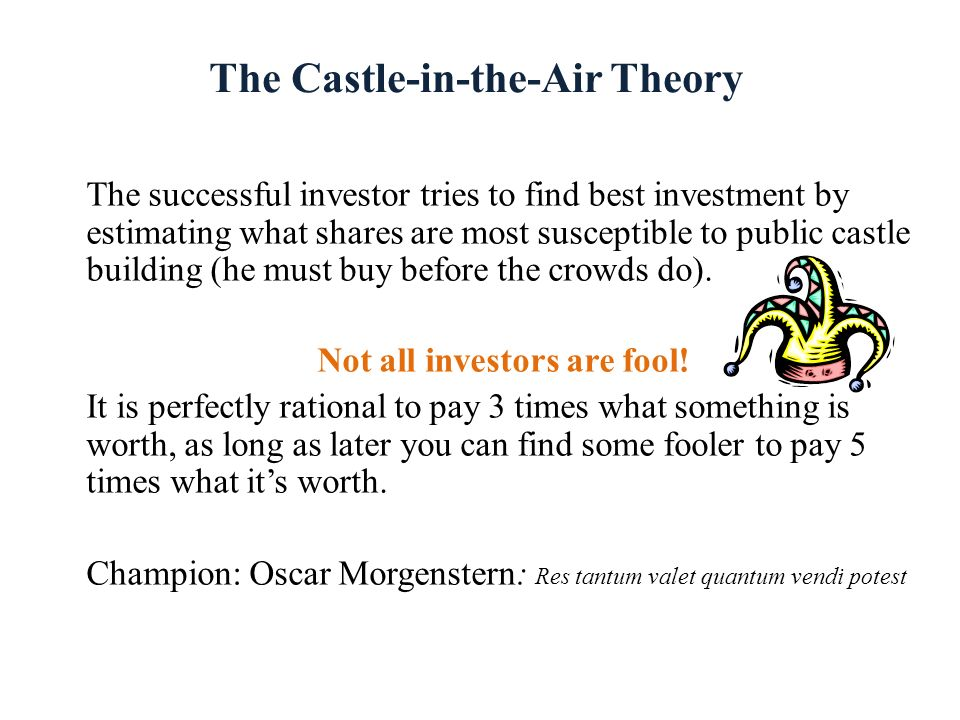 The Castle-in-the-Air Theory The successful investor tries to find best investment by estimating what shares are most susceptible to public castle bui