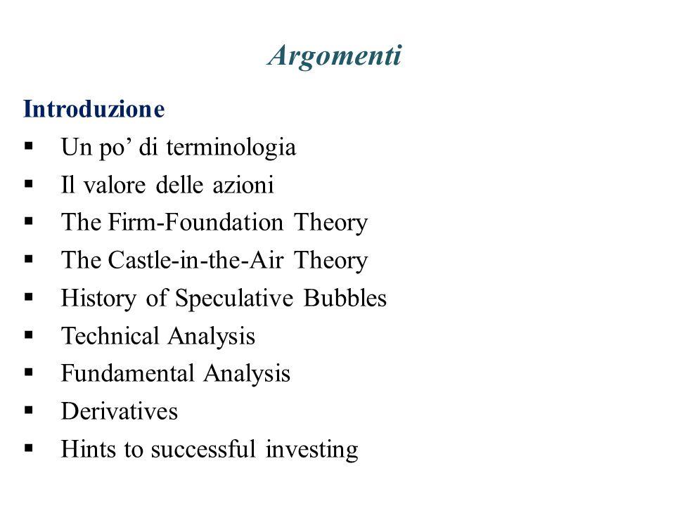 Argomenti Introduzione Un po di terminologia Il valore delle azioni The Firm-Foundation Theory The Castle-in-the-Air Theory History of Speculative Bub