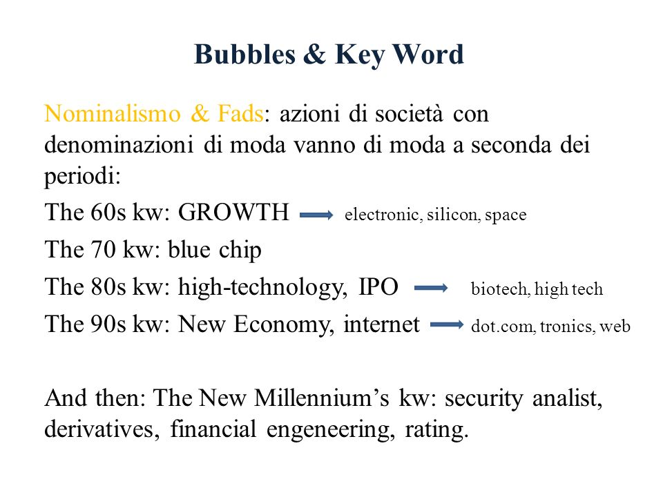 Bubbles & Key Word Nominalismo & Fads: azioni di società con denominazioni di moda vanno di moda a seconda dei periodi: The 60s kw: GROWTH electronic, silicon, space The 70 kw: blue chip The 80s kw: high-technology, IPO biotech, high tech The 90s kw: New Economy, internet dot.com, tronics, web And then: The New Millenniums kw: security analist, derivatives, financial engeneering, rating.