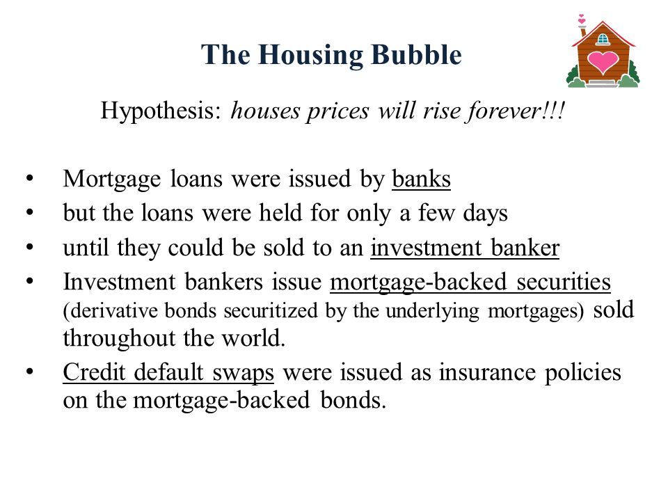 The Housing Bubble Hypothesis: houses prices will rise forever!!! Mortgage loans were issued by banks but the loans were held for only a few days unti