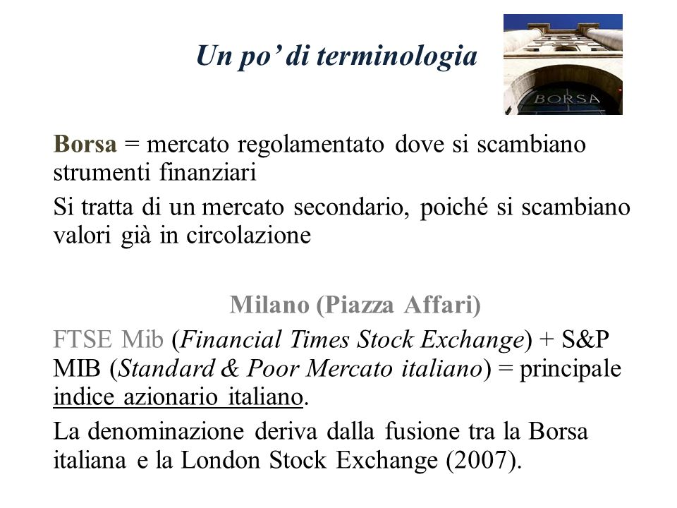 Un po di terminologia Borsa = mercato regolamentato dove si scambiano strumenti finanziari Si tratta di un mercato secondario, poiché si scambiano valori già in circolazione Milano (Piazza Affari) FTSE Mib (Financial Times Stock Exchange) + S&P MIB (Standard & Poor Mercato italiano) = principale indice azionario italiano.