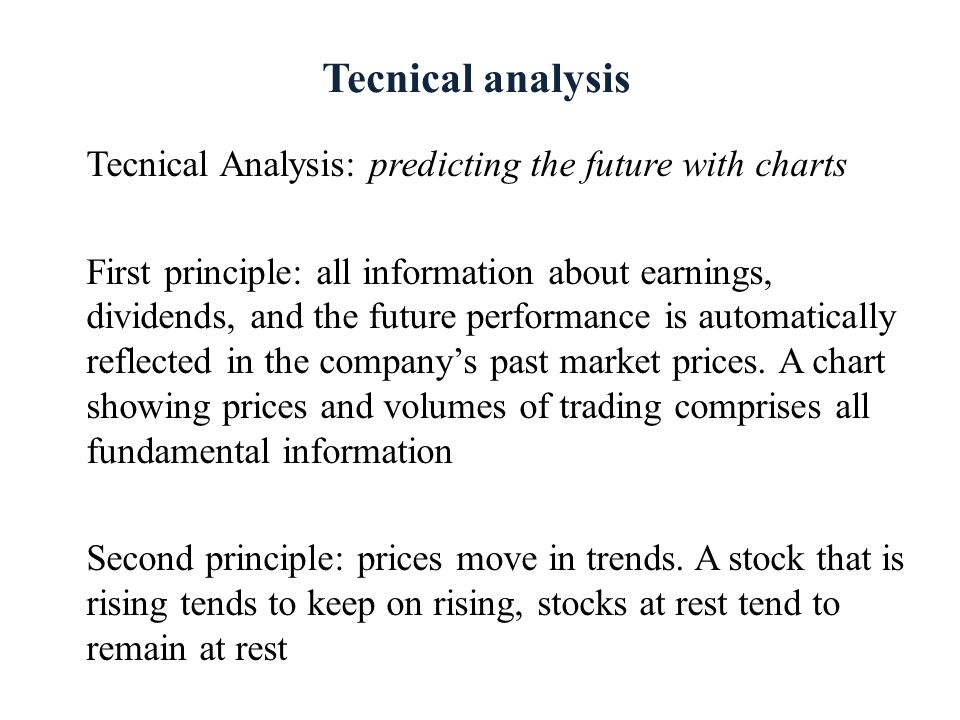 Tecnical analysis Tecnical Analysis: predicting the future with charts First principle: all information about earnings, dividends, and the future perf