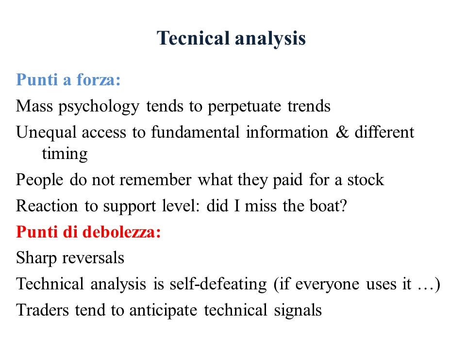 Tecnical analysis Punti a forza: Mass psychology tends to perpetuate trends Unequal access to fundamental information & different timing People do not