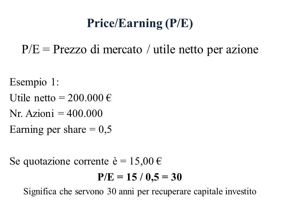Price/Earning (P/E) P/E = Prezzo di mercato / utile netto per azione Esempio 1: Utile netto = 200.000 Nr. Azioni = 400.000 Earning per share = 0,5 Se