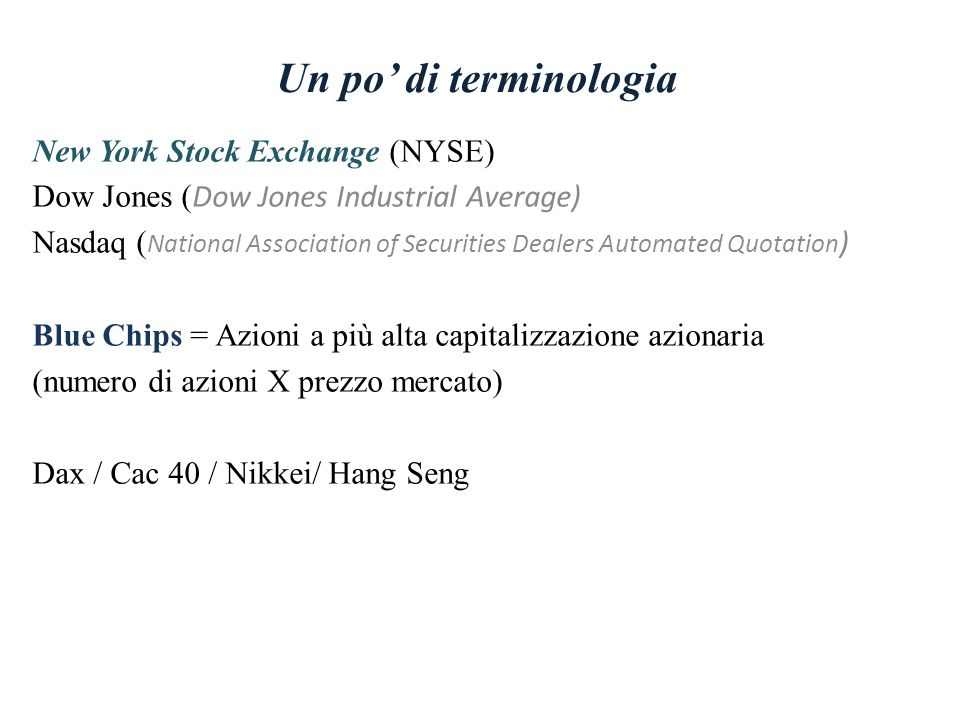 Un po di terminologia New York Stock Exchange (NYSE) Dow Jones ( Dow Jones Industrial Average) Nasdaq ( National Association of Securities Dealers Automated Quotation ) Blue Chips = Azioni a più alta capitalizzazione azionaria (numero di azioni X prezzo mercato) Dax / Cac 40 / Nikkei/ Hang Seng
