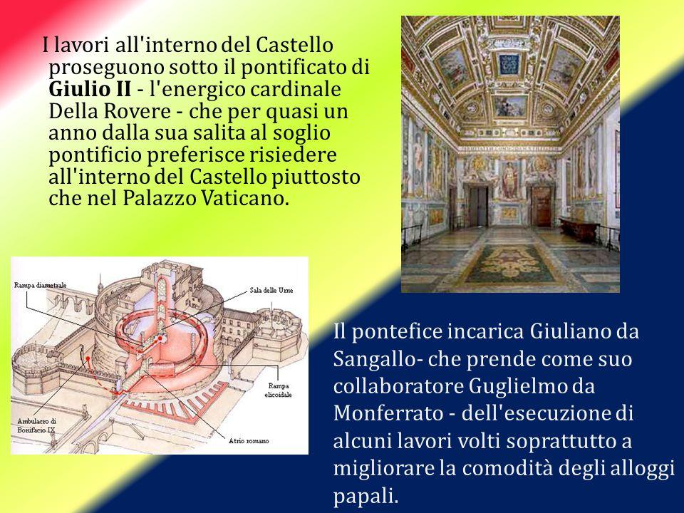 I lavori all interno del Castello proseguono sotto il pontificato di Giulio II - l energico cardinale Della Rovere - che per quasi un anno dalla sua salita al soglio pontificio preferisce risiedere all interno del Castello piuttosto che nel Palazzo Vaticano.
