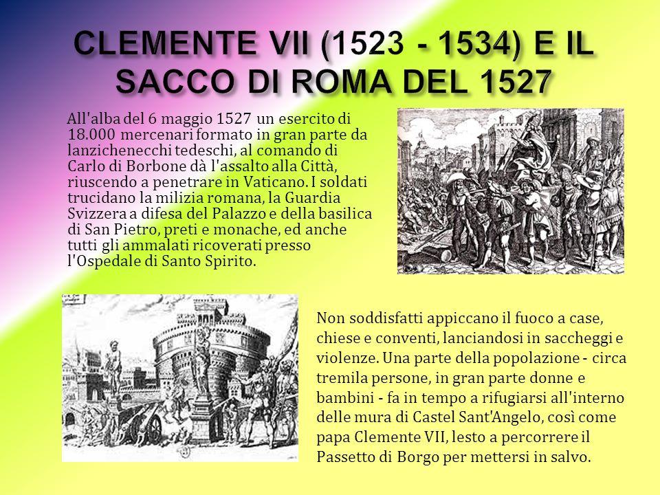 All alba del 6 maggio 1527 un esercito di 18.000 mercenari formato in gran parte da lanzichenecchi tedeschi, al comando di Carlo di Borbone dà l assalto alla Città, riuscendo a penetrare in Vaticano.