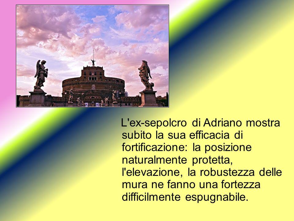L ex-sepolcro di Adriano mostra subito la sua efficacia di fortificazione: la posizione naturalmente protetta, l elevazione, la robustezza delle mura ne fanno una fortezza difficilmente espugnabile.