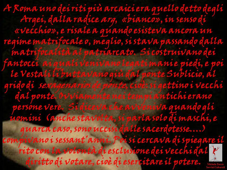 A Roma uno dei riti più arcaici era quello detto degli Argei, dalla radice arg, «bianco», in senso di «vecchio», e risale a quando esisteva ancora un
