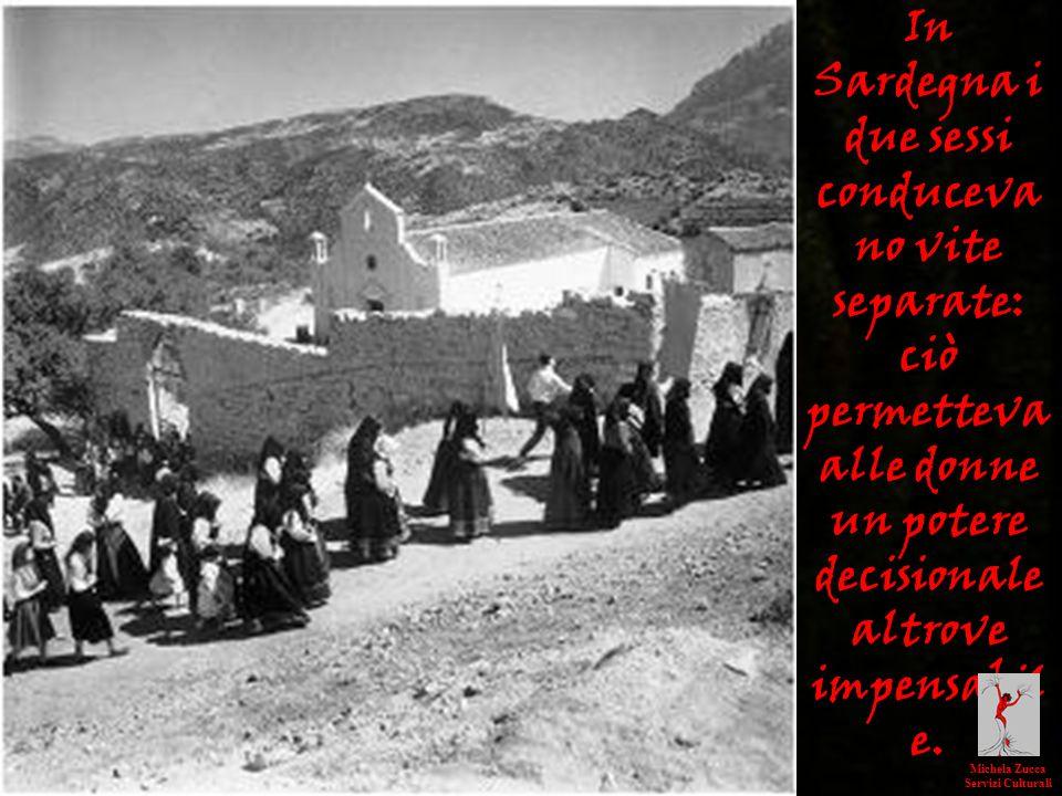 In Sardegna i due sessi conduceva no vite separate: ciò permetteva alle donne un potere decisionale altrove impensabil e. Michela Zucca Servizi Cultur