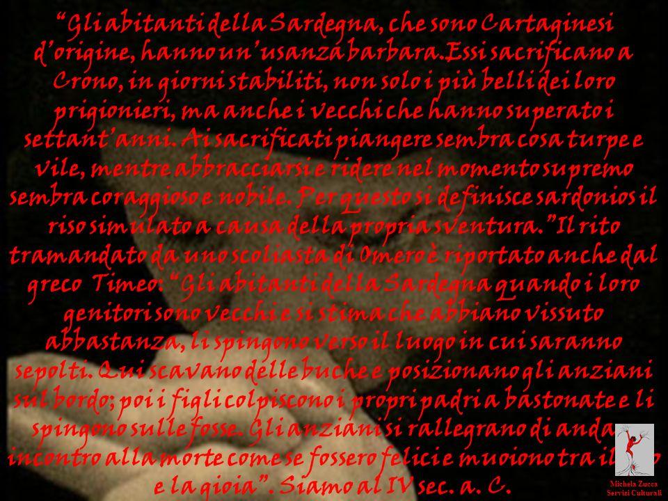 Gli abitanti della Sardegna, che sono Cartaginesi dorigine, hanno unusanza barbara.Essi sacrificano a Crono, in giorni stabiliti, non solo i più belli