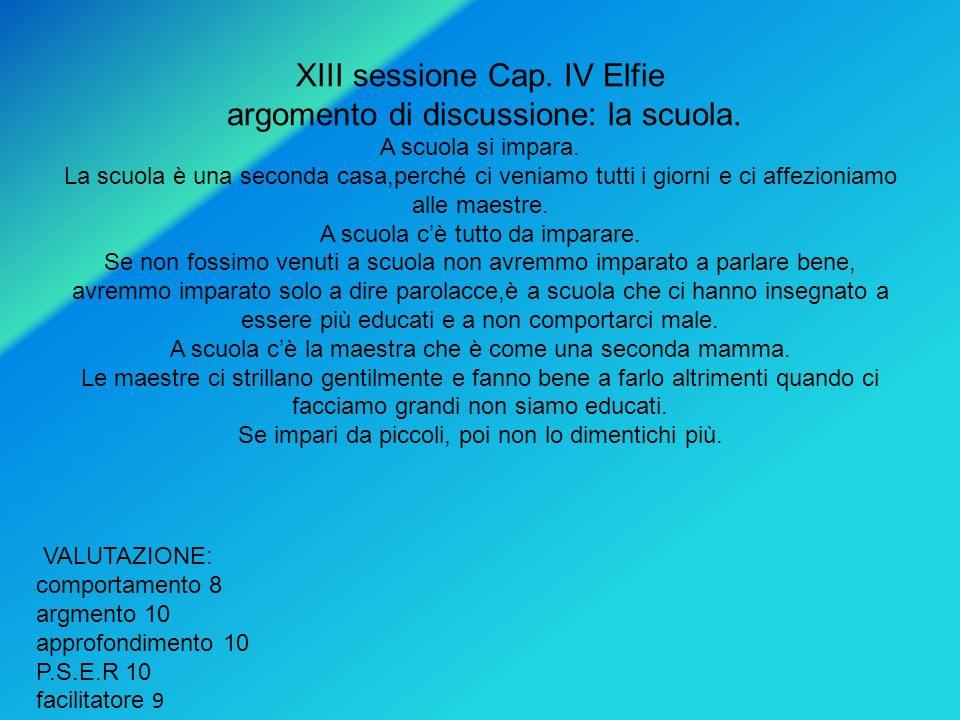 XIII sessione Cap. IV Elfie argomento di discussione: la scuola. A scuola si impara. La scuola è una seconda casa,perché ci veniamo tutti i giorni e c
