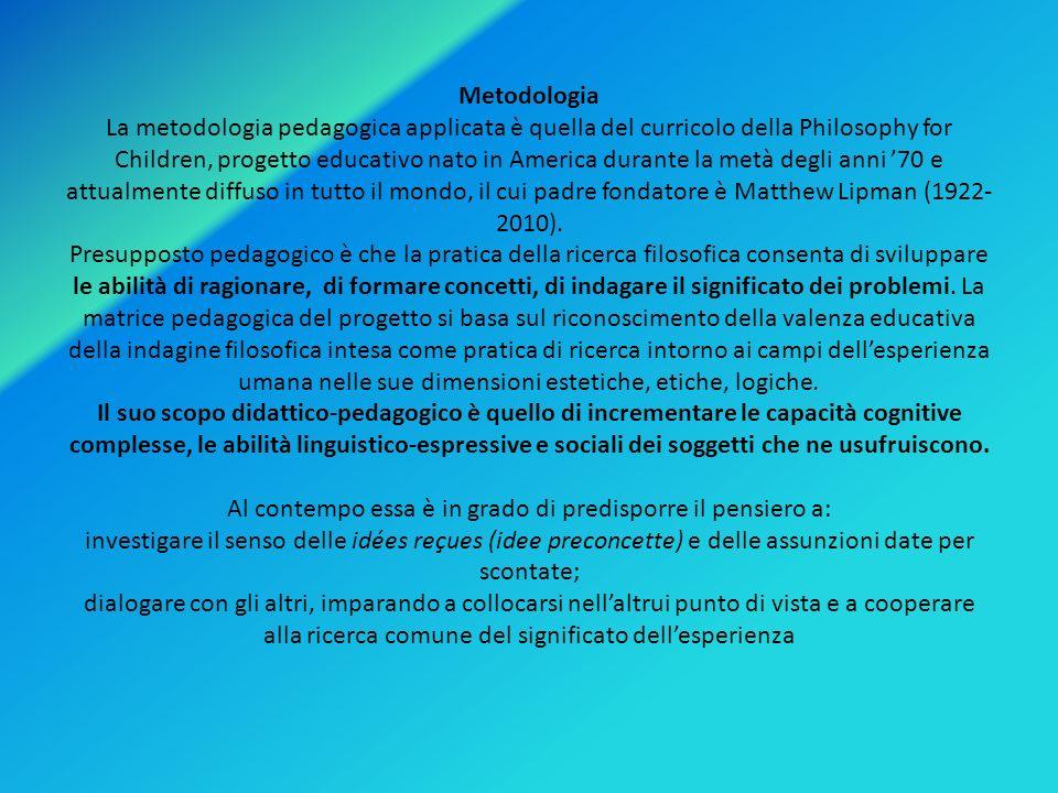 Metodologia La metodologia pedagogica applicata è quella del curricolo della Philosophy for Children, progetto educativo nato in America durante la me