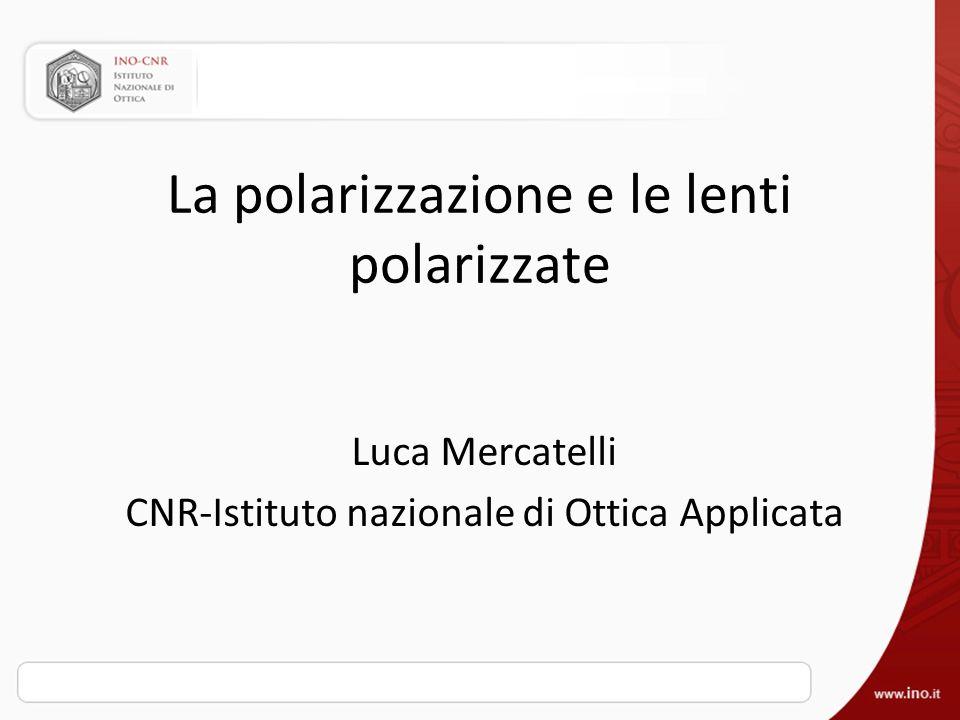 La polarizzazione e le lenti polarizzate Luca Mercatelli CNR-Istituto nazionale di Ottica Applicata