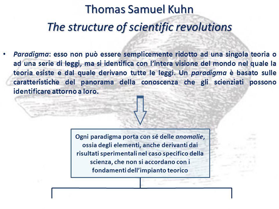 Laccumularsi di anomalie porta al collasso del paradigma di quella che Kuhn chiama scienza normale KARL RAIMUND POPPER afferma che non necessariamente laccumularsi di anomalie conduce al collasso del paradigma Criterio di falsificabilità: la possibilità di falsificare un paradigma non è il punto di partenza per una rivoluzione scientifica, bensì costituisce la base per laffermazione del medesimo schema interpretativo; le anomalie, infatti, consentono di modificare i criteri della scienza normale al fine di non provocare il collasso dellintera struttura Negazione di qualsiasi istanza induttivista e affermazione del nuovo metodo deduttivo dei controlli Cambiamento di paradigma: rivoluzione scientifica