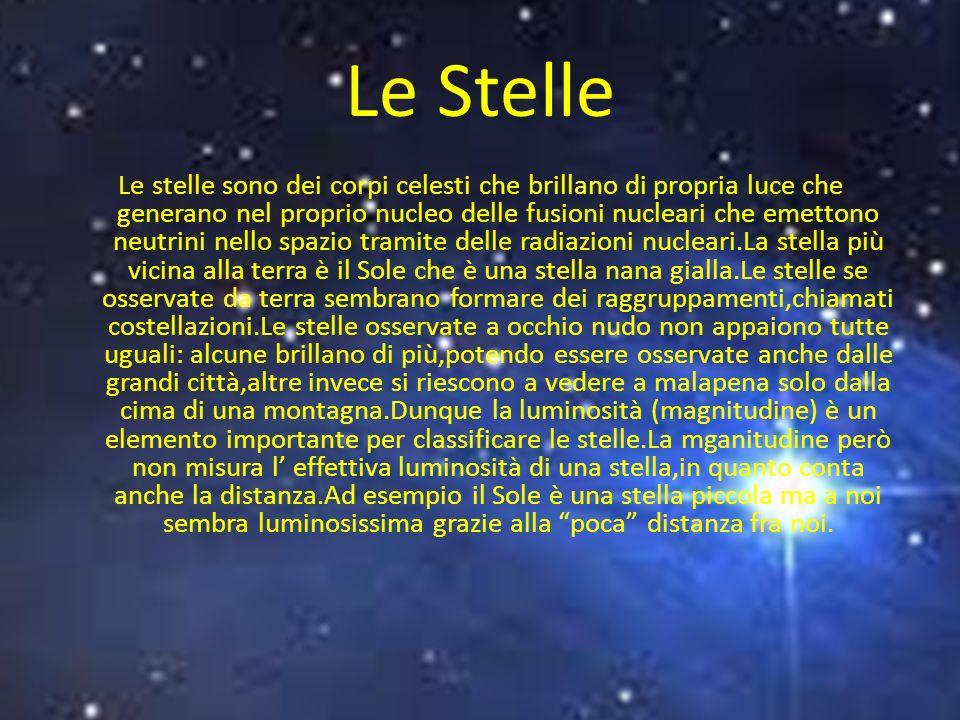 Le Stelle Le stelle sono dei corpi celesti che brillano di propria luce che generano nel proprio nucleo delle fusioni nucleari che emettono neutrini nello spazio tramite delle radiazioni nucleari.La stella più vicina alla terra è il Sole che è una stella nana gialla.Le stelle se osservate da terra sembrano formare dei raggruppamenti,chiamati costellazioni.Le stelle osservate a occhio nudo non appaiono tutte uguali: alcune brillano di più,potendo essere osservate anche dalle grandi città,altre invece si riescono a vedere a malapena solo dalla cima di una montagna.Dunque la luminosità (magnitudine) è un elemento importante per classificare le stelle.La mganitudine però non misura l effettiva luminosità di una stella,in quanto conta anche la distanza.Ad esempio il Sole è una stella piccola ma a noi sembra luminosissima grazie alla poca distanza fra noi.
