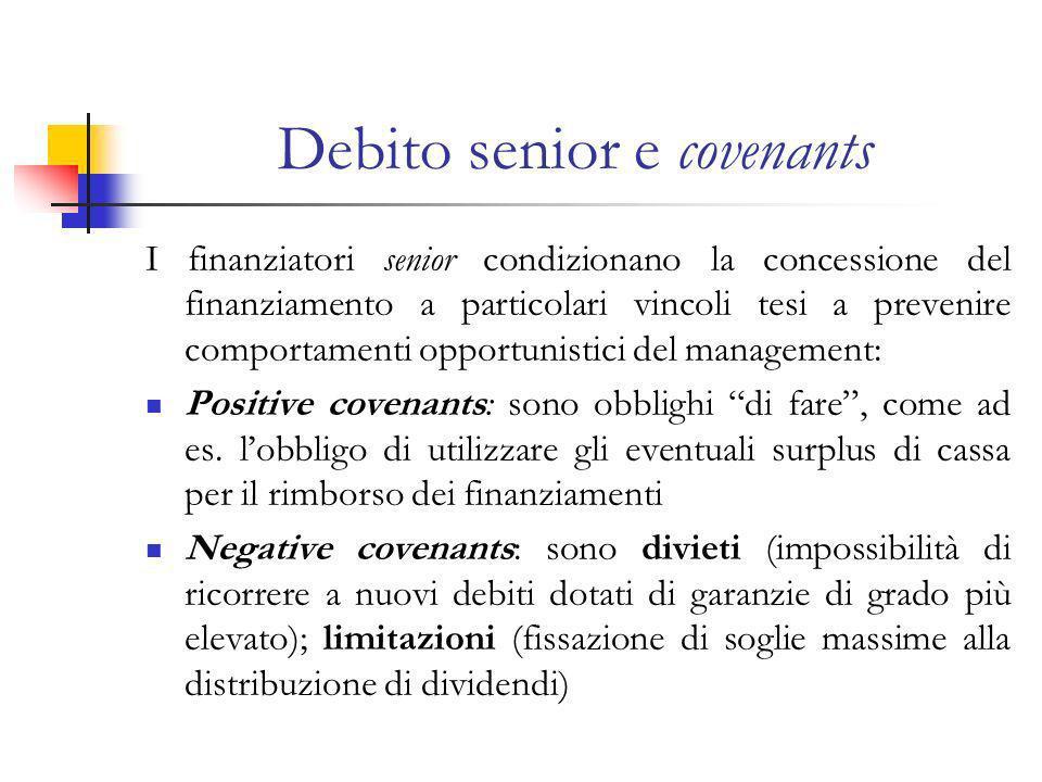 Debito senior e covenants I finanziatori senior condizionano la concessione del finanziamento a particolari vincoli tesi a prevenire comportamenti opportunistici del management: Positive covenants: sono obblighi di fare, come ad es.