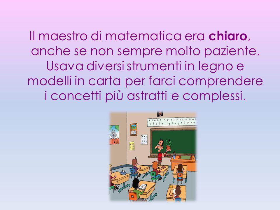 Il maestro di matematica era chiaro, anche se non sempre molto paziente. Usava diversi strumenti in legno e modelli in carta per farci comprendere i c