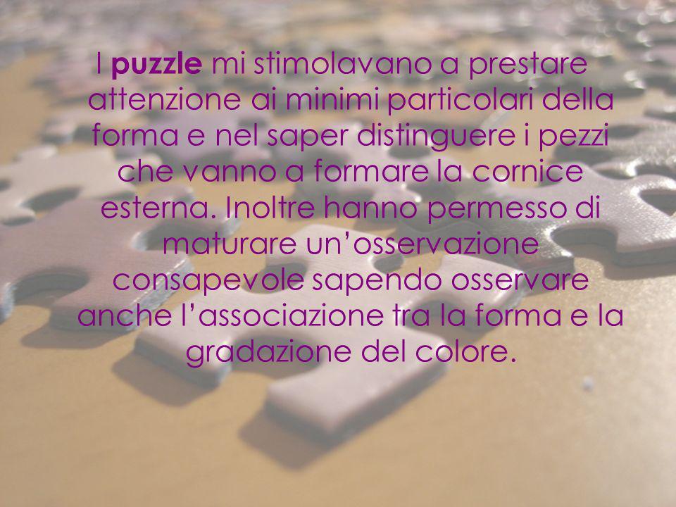 I puzzle mi stimolavano a prestare attenzione ai minimi particolari della forma e nel saper distinguere i pezzi che vanno a formare la cornice esterna