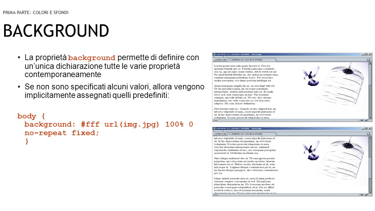 BACKGROUND La proprietà background permette di definire con ununica dichiarazione tutte le varie proprietà contemporaneamente Se non sono specificati alcuni valori, allora vengono implicitamente assegnati quelli predefiniti: body { background: #fff url(img.jpg) 100% 0 no-repeat fixed; } PRIMA PARTE: COLORI E SFONDI