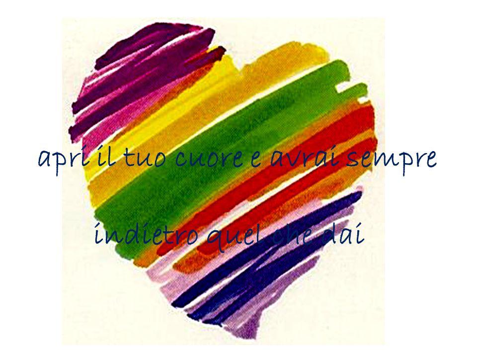 apri il tuo cuore e avrai sempre indietro quel che dai