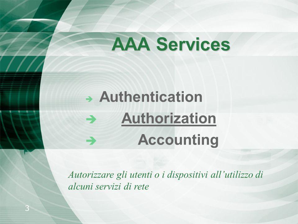 3 AAA Services è Authentication è Authorization è Accounting Autorizzare gli utenti o i dispositivi allutilizzo di alcuni servizi di rete