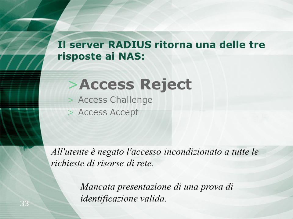 33 Il server RADIUS ritorna una delle tre risposte ai NAS: >Access Reject >Access Challenge >Access Accept All'utente è negato l'accesso incondizionat