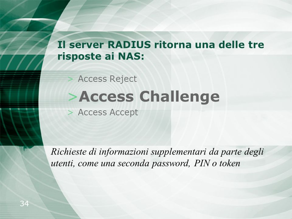 34 Il server RADIUS ritorna una delle tre risposte ai NAS: >Access Reject >Access Challenge >Access Accept Richieste di informazioni supplementari da