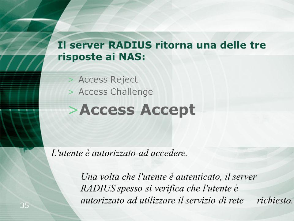 35 Il server RADIUS ritorna una delle tre risposte ai NAS: >Access Reject >Access Challenge >Access Accept L'utente è autorizzato ad accedere. Una vol