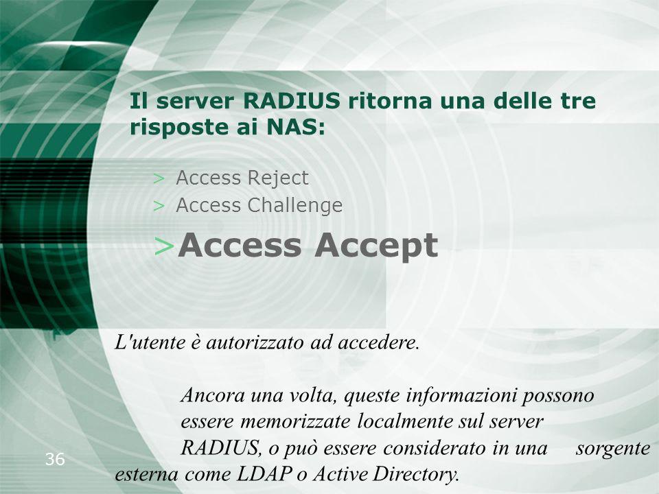 36 Il server RADIUS ritorna una delle tre risposte ai NAS: >Access Reject >Access Challenge >Access Accept L'utente è autorizzato ad accedere. Ancora